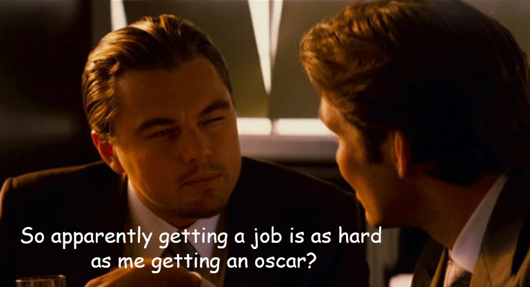 "Leo Dicaprio in Inception saying: ""so getting a job is as hard as me getting an oscar"""
